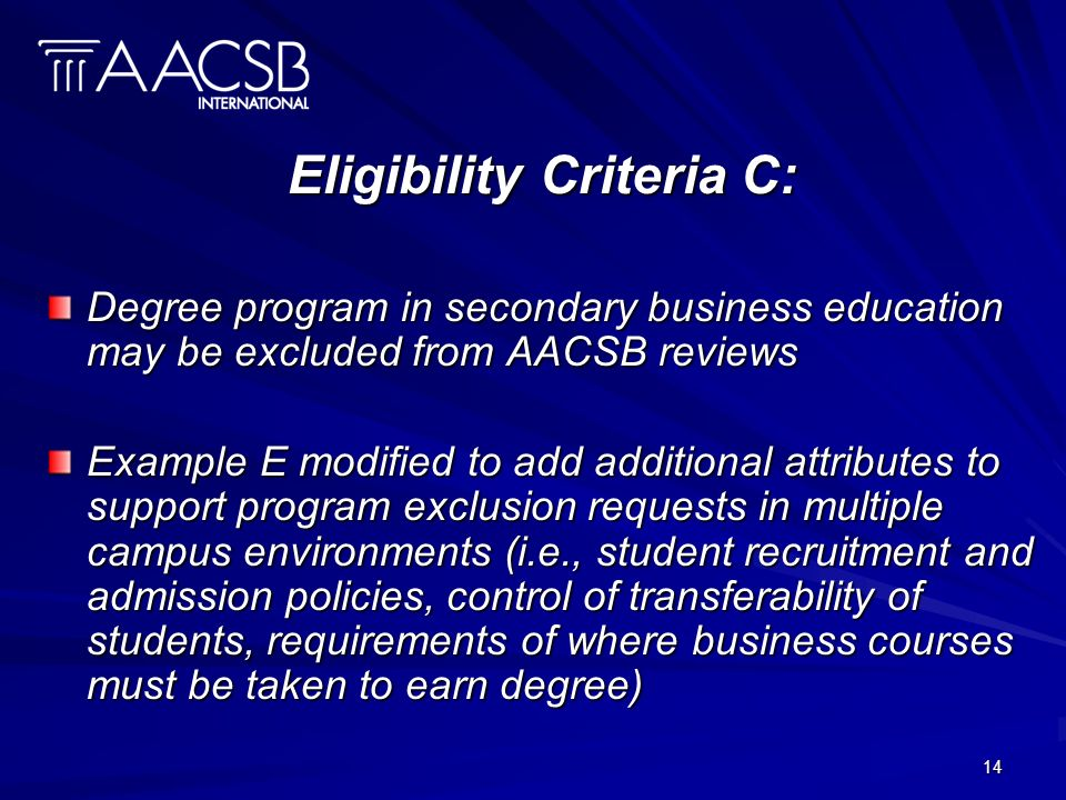 14 Eligibility Criteria C: Degree program in secondary business education may be excluded from AACSB reviews Example E modified to add additional attributes to support program exclusion requests in multiple campus environments (i.e., student recruitment and admission policies, control of transferability of students, requirements of where business courses must be taken to earn degree)