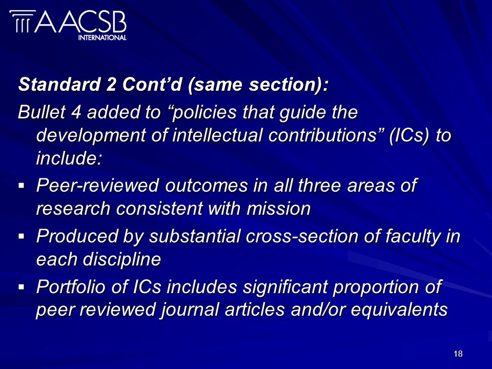 18 Standard 2 Contd (same section): Bullet 4 added to policies that guide the development of intellectual contributions (ICs) to include: Peer-reviewed outcomes in all three areas of research consistent with mission Peer-reviewed outcomes in all three areas of research consistent with mission Produced by substantial cross-section of faculty in each discipline Produced by substantial cross-section of faculty in each discipline Portfolio of ICs includes significant proportion of peer reviewed journal articles and/or equivalents Portfolio of ICs includes significant proportion of peer reviewed journal articles and/or equivalents