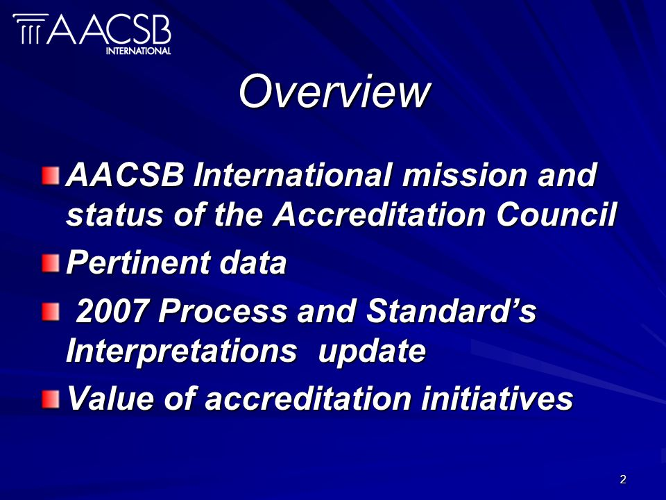 2 Overview AACSB International mission and status of the Accreditation Council Pertinent data 2007 Process and Standards Interpretations update 2007 Process and Standards Interpretations update Value of accreditation initiatives