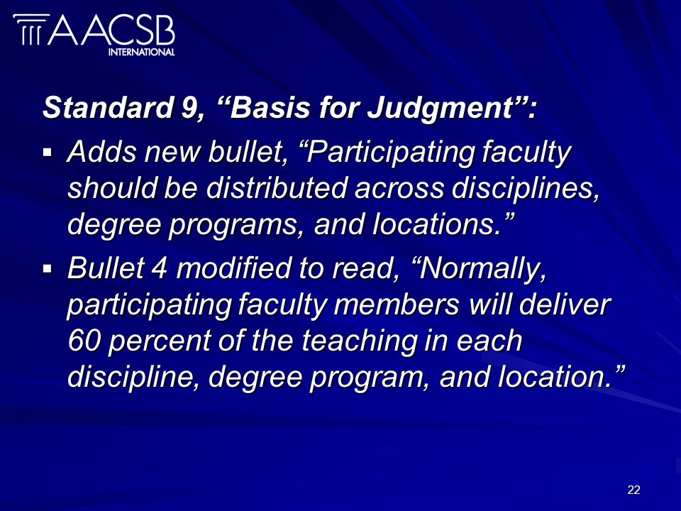 22 Standard 9, Basis for Judgment: Adds new bullet, Participating faculty should be distributed across disciplines, degree programs, and locations. Ad