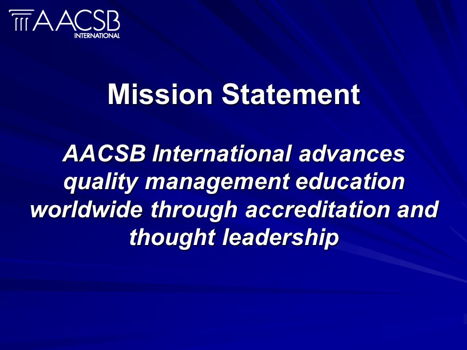 Mission Statement AACSB International advances quality management education worldwide through accreditation and thought leadership