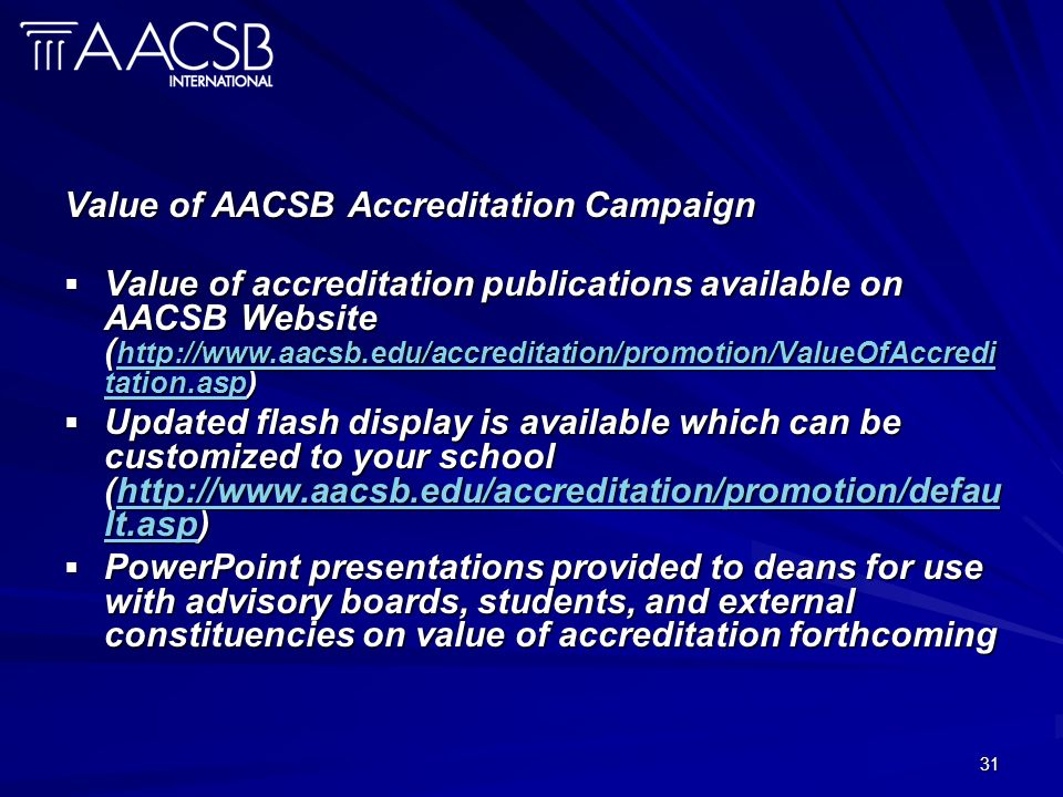 31 Value of AACSB Accreditation Campaign Value of accreditation publications available on AACSB Website ( http://www.aacsb.edu/accreditation/promotion/ValueOfAccredi tation.asp) Value of accreditation publications available on AACSB Website ( http://www.aacsb.edu/accreditation/promotion/ValueOfAccredi tation.asp) http://www.aacsb.edu/accreditation/promotion/ValueOfAccredi tation.asp http://www.aacsb.edu/accreditation/promotion/ValueOfAccredi tation.asp Updated flash display is available which can be customized to your school (http://www.aacsb.edu/accreditation/promotion/defau lt.asp) Updated flash display is available which can be customized to your school (http://www.aacsb.edu/accreditation/promotion/defau lt.asp)http://www.aacsb.edu/accreditation/promotion/defau lt.asphttp://www.aacsb.edu/accreditation/promotion/defau lt.asp PowerPoint presentations provided to deans for use with advisory boards, students, and external constituencies on value of accreditation forthcoming PowerPoint presentations provided to deans for use with advisory boards, students, and external constituencies on value of accreditation forthcoming