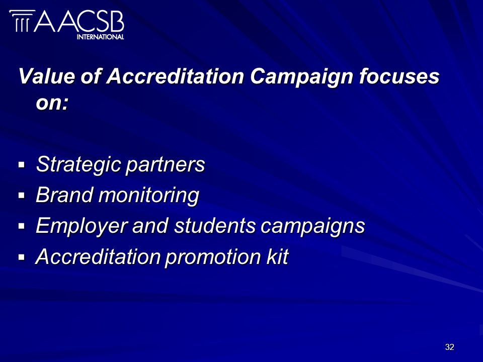 32 Value of Accreditation Campaign focuses on: Strategic partners Strategic partners Brand monitoring Brand monitoring Employer and students campaigns Employer and students campaigns Accreditation promotion kit Accreditation promotion kit