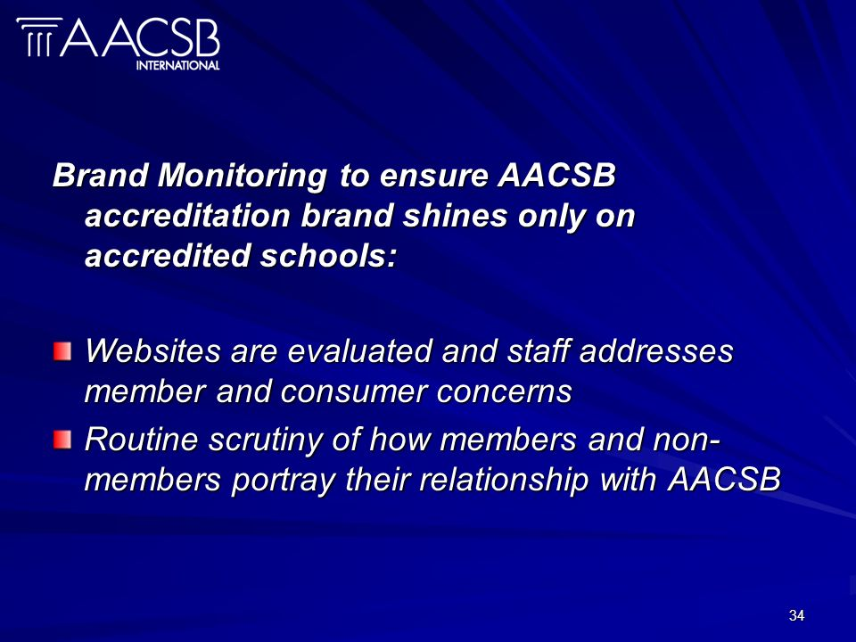 34 Brand Monitoring to ensure AACSB accreditation brand shines only on accredited schools: Websites are evaluated and staff addresses member and consu