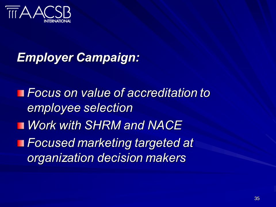 35 Employer Campaign: Focus on value of accreditation to employee selection Work with SHRM and NACE Focused marketing targeted at organization decision makers