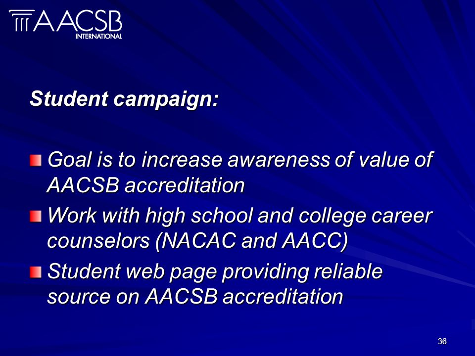 36 Student campaign: Goal is to increase awareness of value of AACSB accreditation Work with high school and college career counselors (NACAC and AACC) Student web page providing reliable source on AACSB accreditation
