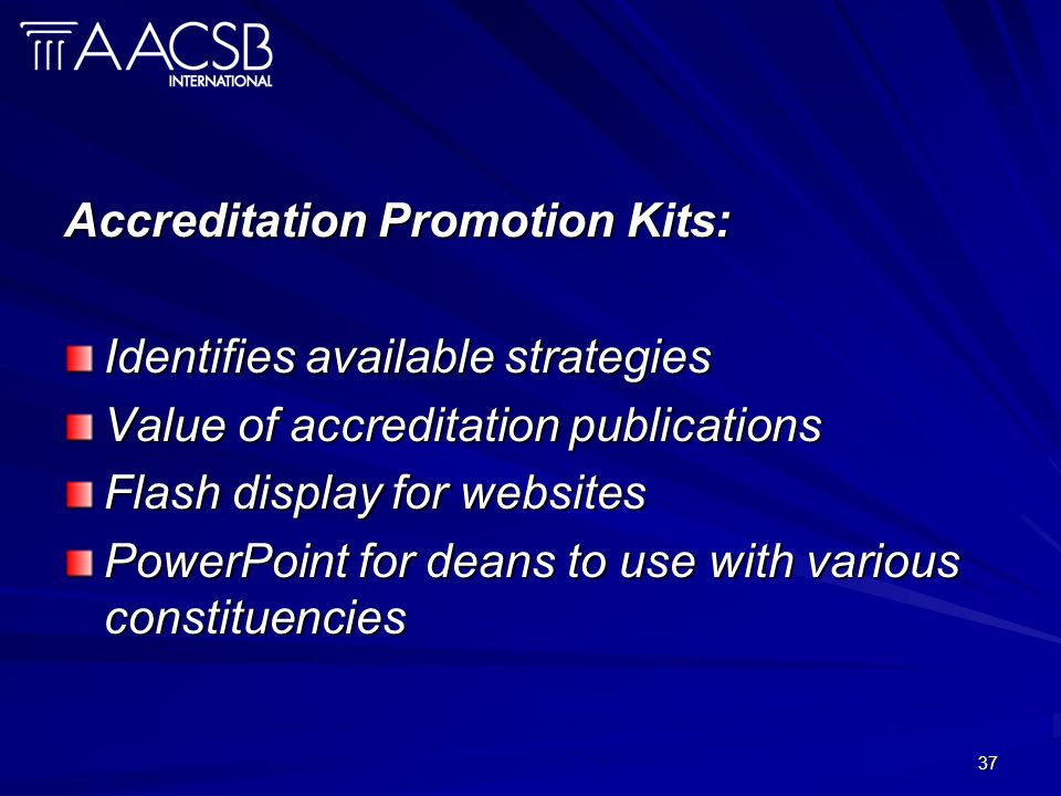 37 Accreditation Promotion Kits: Identifies available strategies Value of accreditation publications Flash display for websites PowerPoint for deans t