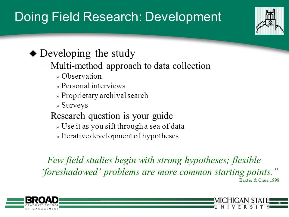 20 Doing Field Research: Development Developing the study – Multi-method approach to data collection » Observation » Personal interviews » Proprietary archival search » Surveys – Research question is your guide » Use it as you sift through a sea of data » Iterative development of hypotheses Few field studies begin with strong hypotheses; flexible foreshadowed problems are more common starting points.