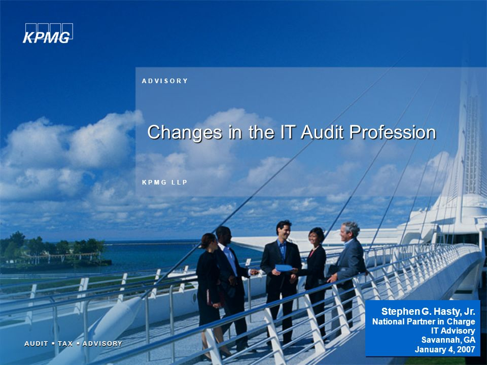 1 K P M G L L P A D V I S O R Y Changes in the IT Audit Profession Stephen G. Hasty, Jr. National Partner in Charge IT Advisory Savannah, GA January 4