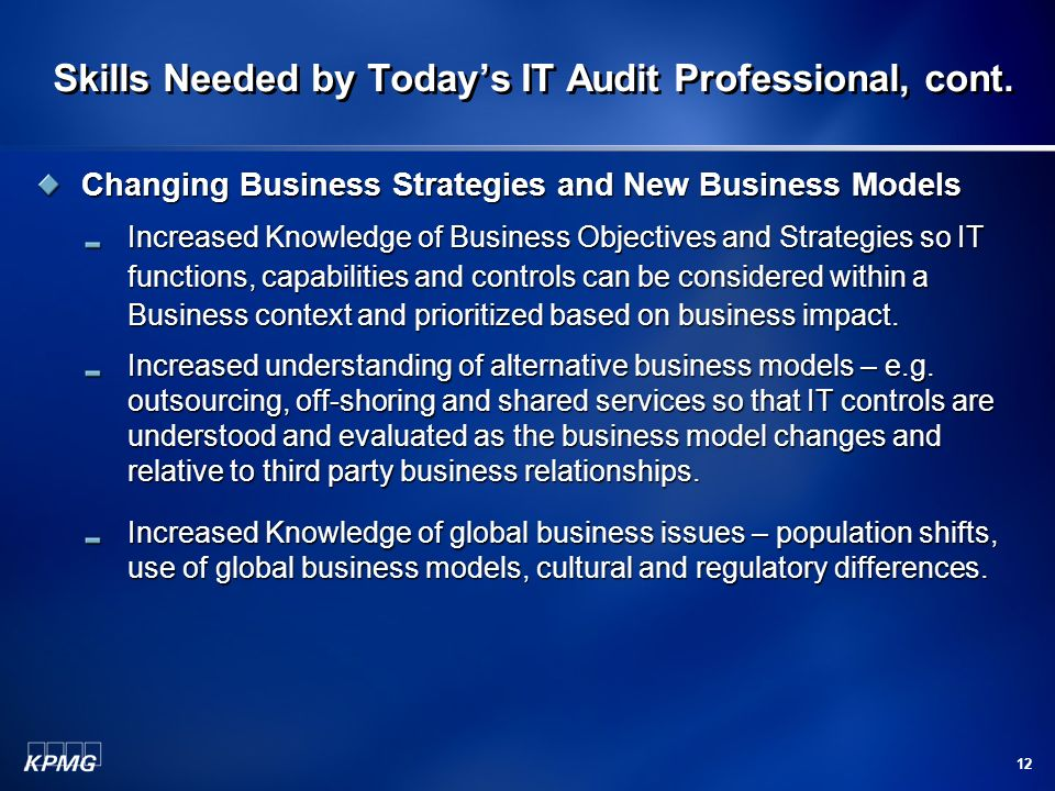 12 Skills Needed by Todays IT Audit Professional, cont. Changing Business Strategies and New Business Models Increased Knowledge of Business Objective