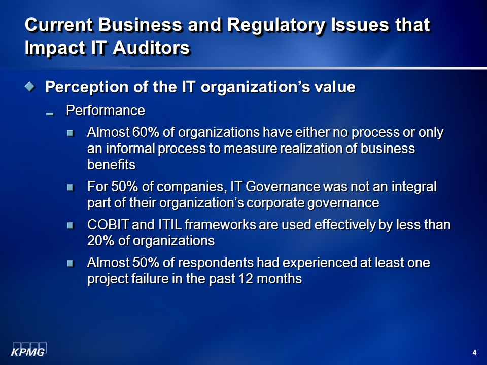 4 Perception of the IT organizations value Performance Almost 60% of organizations have either no process or only an informal process to measure realization of business benefits For 50% of companies, IT Governance was not an integral part of their organizations corporate governance COBIT and ITIL frameworks are used effectively by less than 20% of organizations Almost 50% of respondents had experienced at least one project failure in the past 12 months