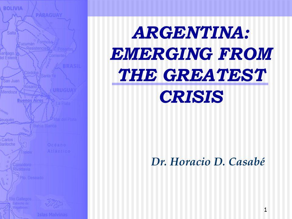 1 ARGENTINA: EMERGING FROM THE GREATEST CRISIS Dr. Horacio D. Casabé