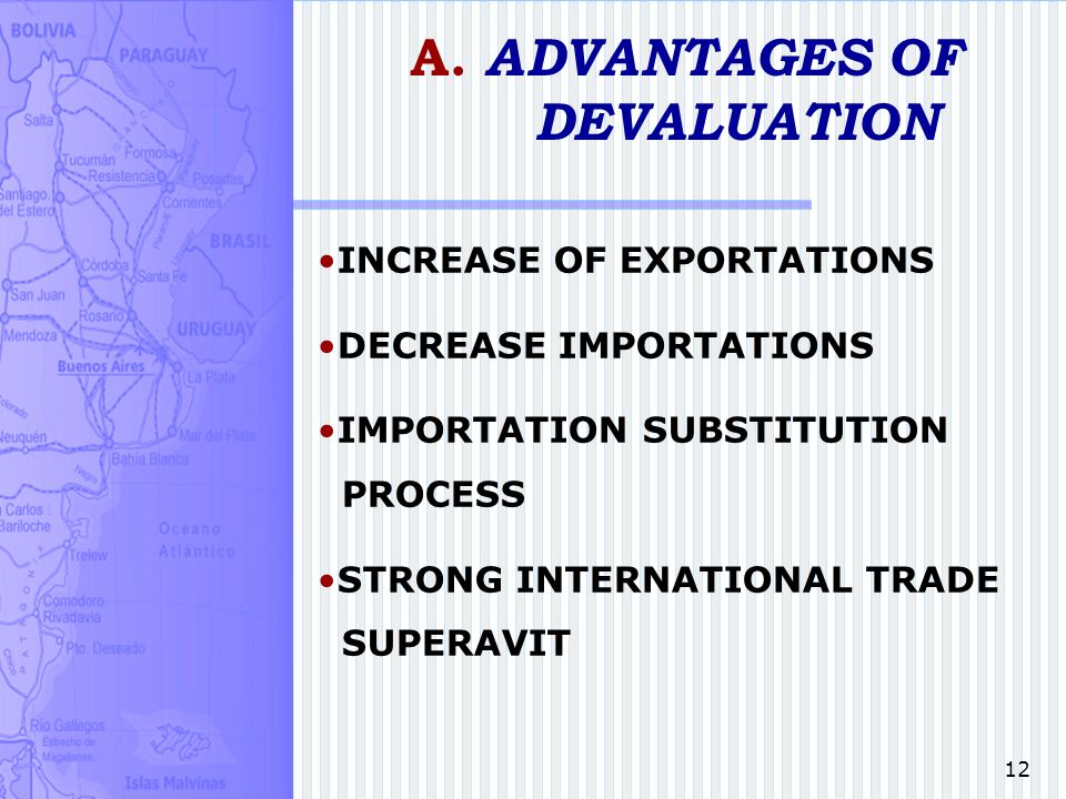 12 A. ADVANTAGES OF DEVALUATION INCREASE OF EXPORTATIONS DECREASE IMPORTATIONS IMPORTATION SUBSTITUTION PROCESS STRONG INTERNATIONAL TRADE SUPERAVIT