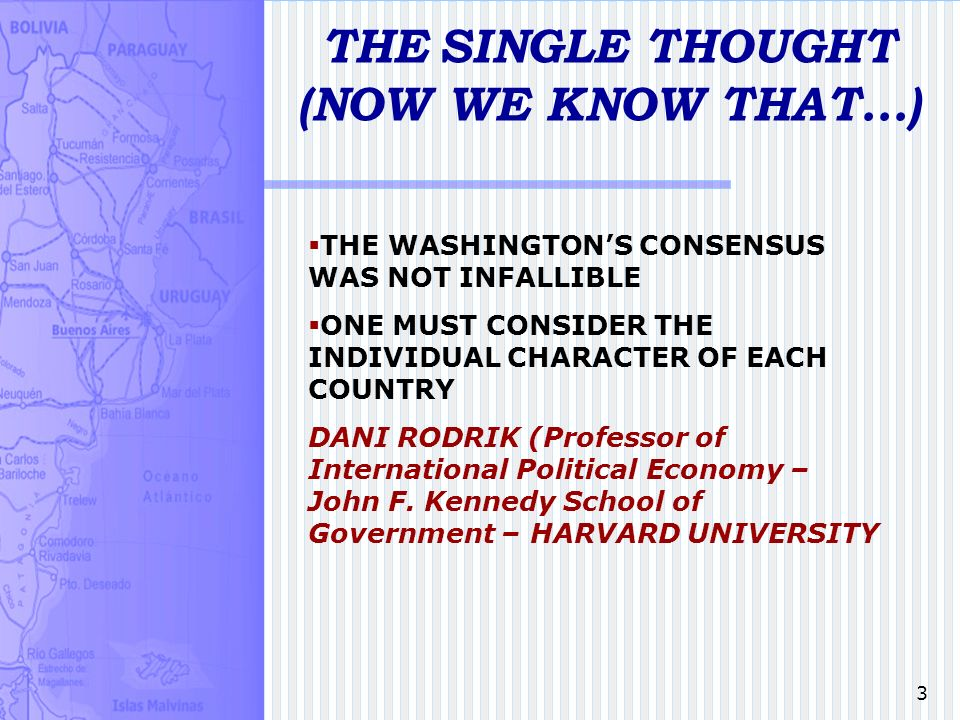 3 THE SINGLE THOUGHT (NOW WE KNOW THAT...) THE WASHINGTONS CONSENSUS WAS NOT INFALLIBLE ONE MUST CONSIDER THE INDIVIDUAL CHARACTER OF EACH COUNTRY DANI RODRIK (Professor of International Political Economy – John F.