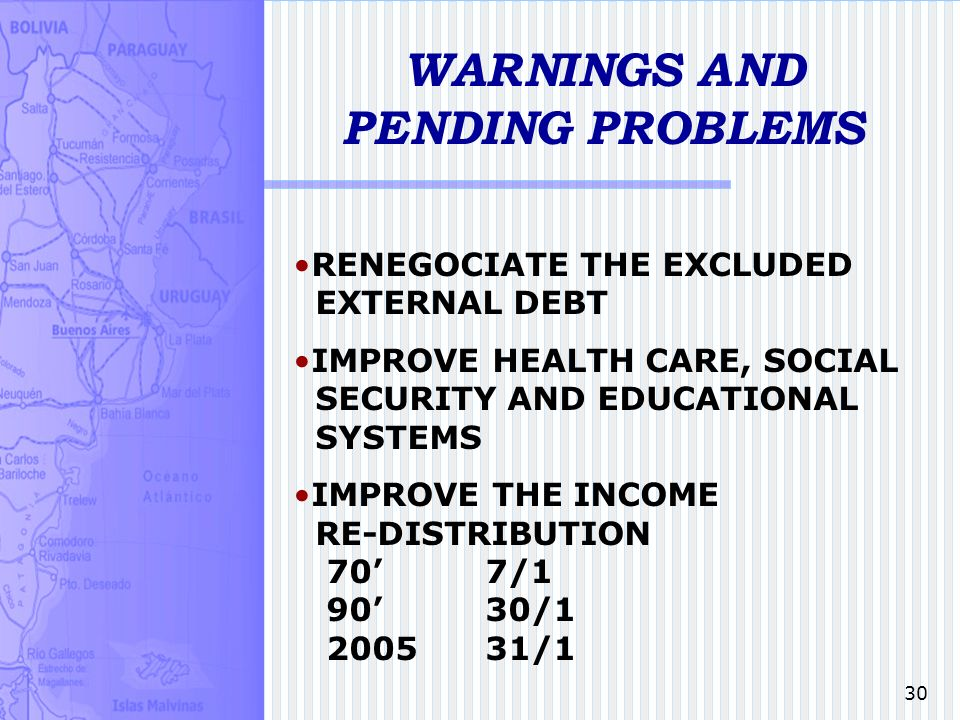 30 WARNINGS AND PENDING PROBLEMS RENEGOCIATE THE EXCLUDED EXTERNAL DEBT IMPROVE HEALTH CARE, SOCIAL SECURITY AND EDUCATIONAL SYSTEMS IMPROVE THE INCOME RE-DISTRIBUTION 707/1 9030/1 200531/1