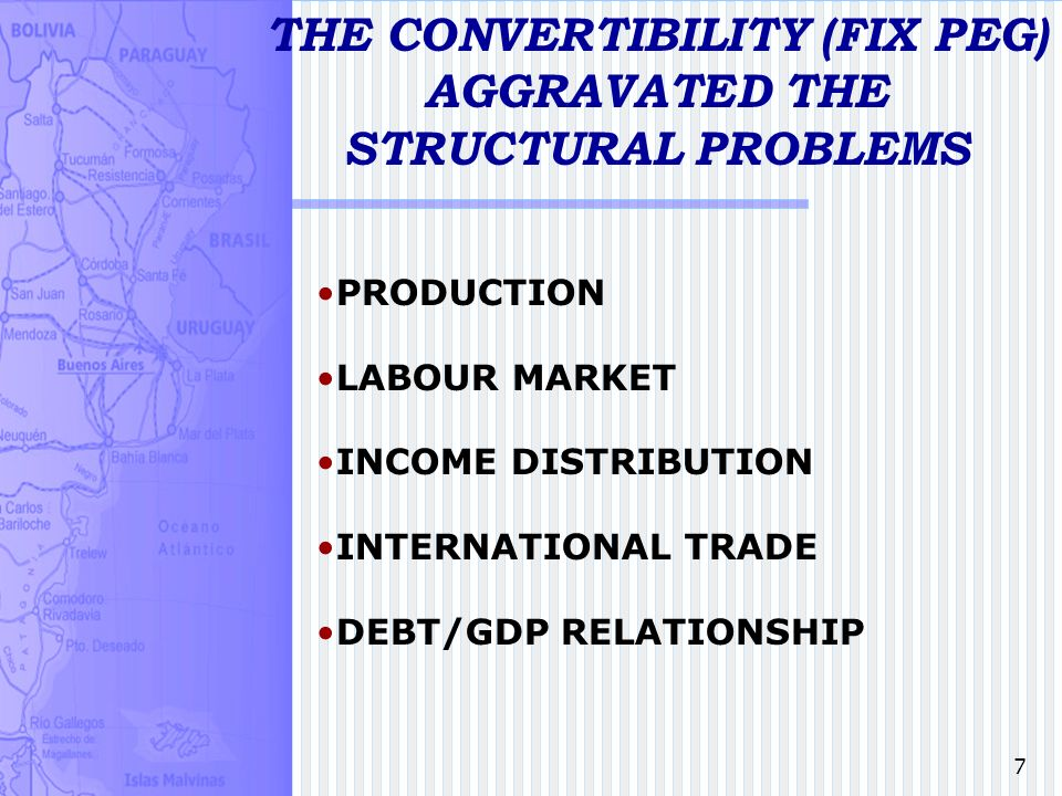 7 THE CONVERTIBILITY (FIX PEG) AGGRAVATED THE STRUCTURAL PROBLEMS PRODUCTION LABOUR MARKET INCOME DISTRIBUTION INTERNATIONAL TRADE DEBT/GDP RELATIONSHIP