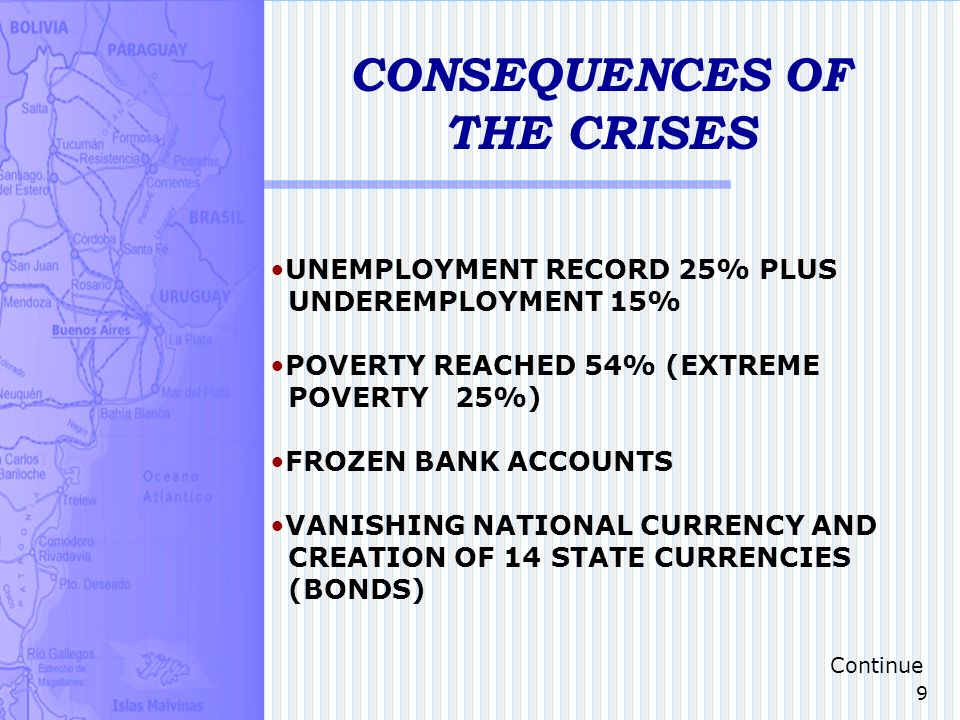 9 CONSEQUENCES OF THE CRISES UNEMPLOYMENT RECORD 25% PLUS UNDEREMPLOYMENT 15% POVERTY REACHED 54% (EXTREME POVERTY 25%) FROZEN BANK ACCOUNTS VANISHING NATIONAL CURRENCY AND CREATION OF 14 STATE CURRENCIES (BONDS) Continue