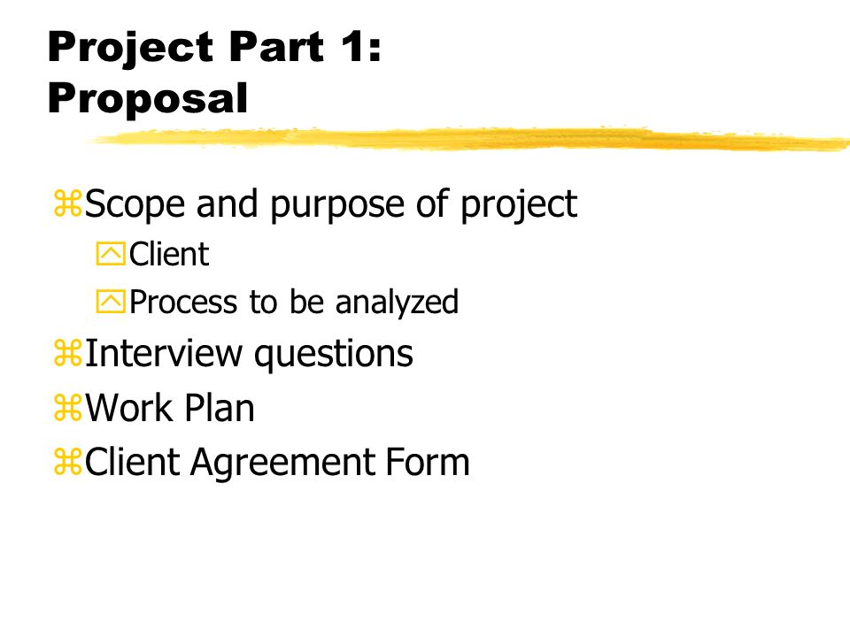 Project Part 1: Proposal zScope and purpose of project yClient yProcess to be analyzed zInterview questions zWork Plan zClient Agreement Form