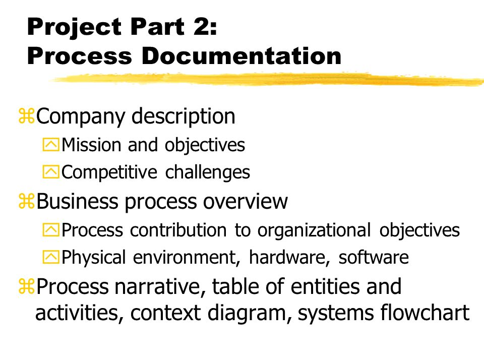 Project Part 2: Process Documentation zCompany description yMission and objectives yCompetitive challenges zBusiness process overview yProcess contribution to organizational objectives yPhysical environment, hardware, software zProcess narrative, table of entities and activities, context diagram, systems flowchart