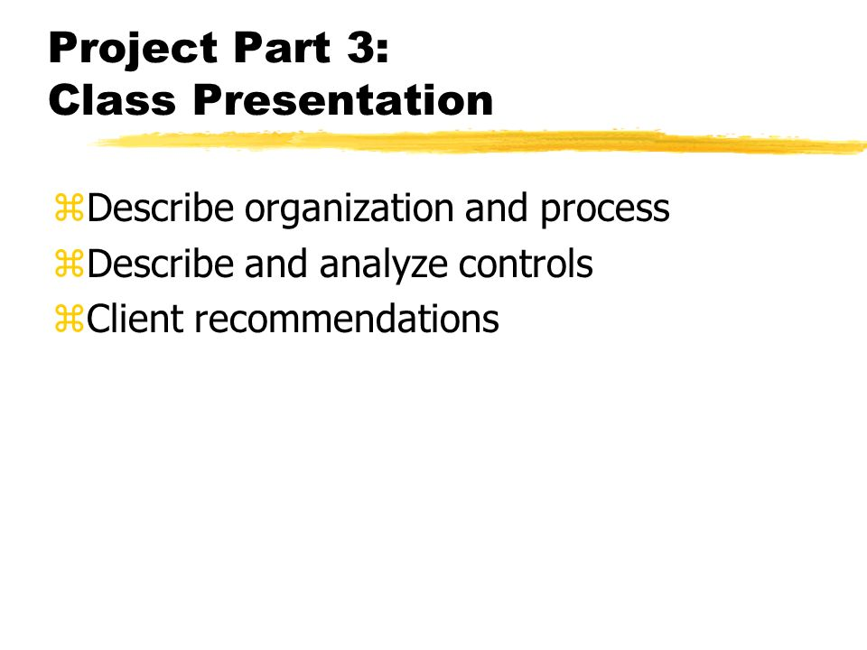 Project Part 3: Class Presentation zDescribe organization and process zDescribe and analyze controls zClient recommendations