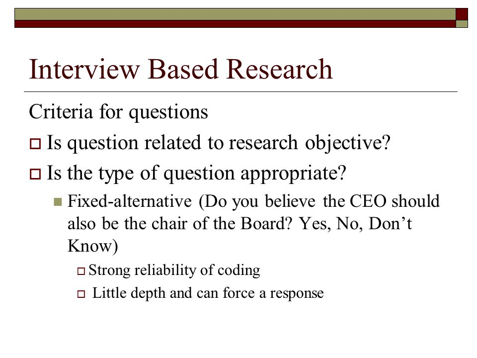Interview Based Research Open-ended questions (How do you feel about having the CEO also serve as the chair of the Board?) Allows for flexibility and depth of response Harder to code Scale questions (CEOs frequently also serve as the chair of the Board.