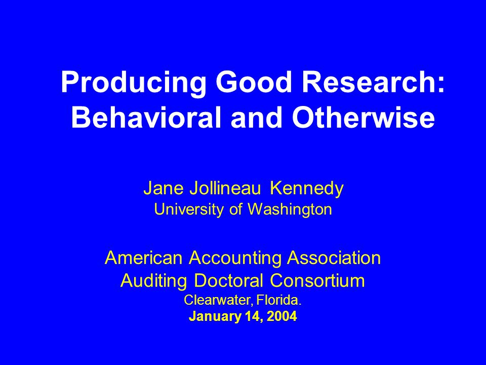 Producing Good Research: Behavioral and Otherwise American Accounting Association Auditing Doctoral Consortium Clearwater, Florida. January 14, 2004 J