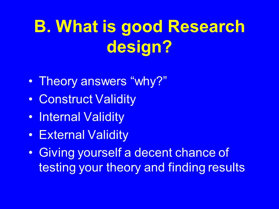 B. What is good Research design? Theory answers why? Construct Validity Internal Validity External Validity Giving yourself a decent chance of testing