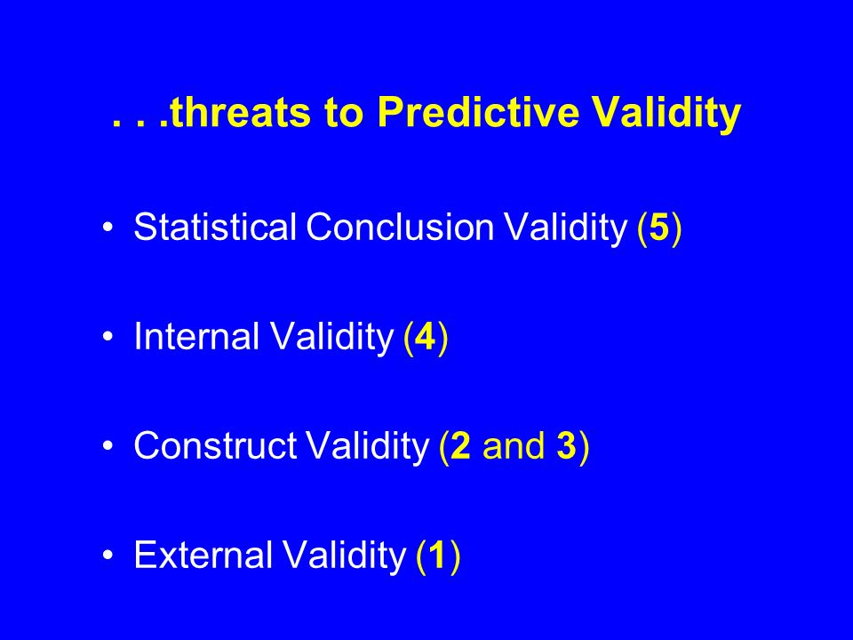 ...threats to Predictive Validity Statistical Conclusion Validity (5) Internal Validity (4) Construct Validity (2 and 3) External Validity (1)
