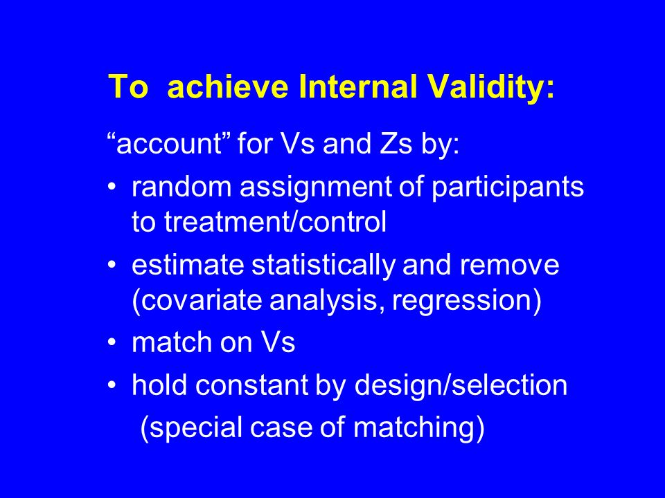 To achieve Internal Validity: account for Vs and Zs by: random assignment of participants to treatment/control estimate statistically and remove (covariate analysis, regression) match on Vs hold constant by design/selection (special case of matching)