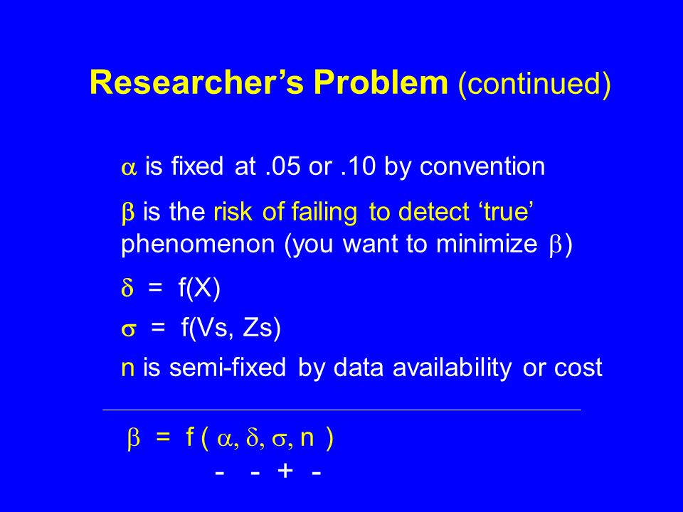 Researchers Problem (continued) is fixed at.05 or.10 by convention is the risk of failing to detect true phenomenon (you want to minimize ) = f(X) = f