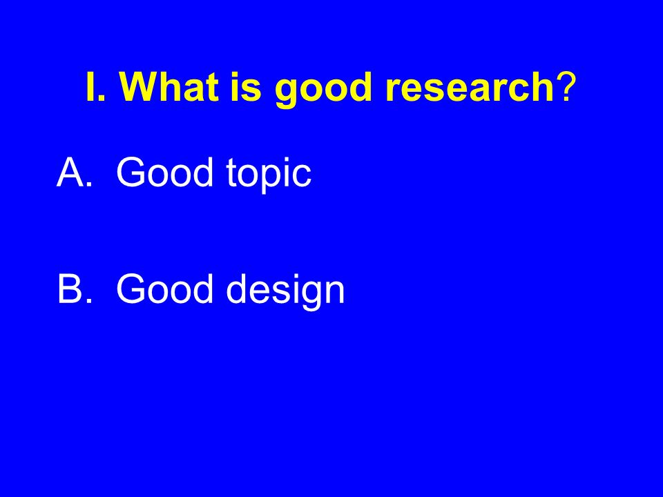 I. What is good research? A.Good topic B.Good design
