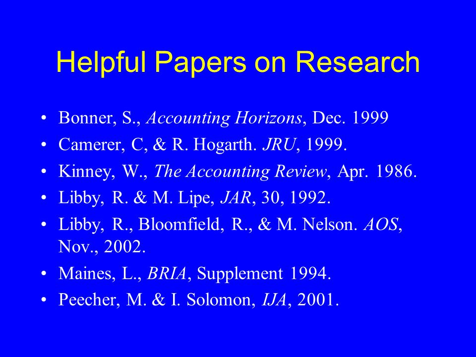 Helpful Papers on Research Bonner, S., Accounting Horizons, Dec. 1999 Camerer, C, & R. Hogarth. JRU, 1999. Kinney, W., The Accounting Review, Apr. 198