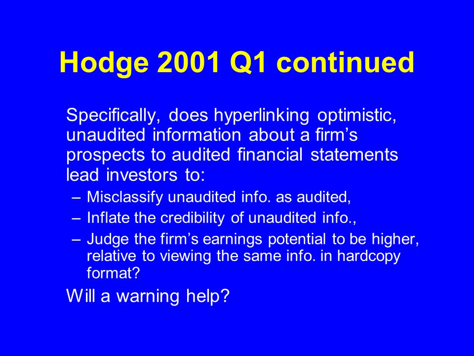 Hodge 2001 Q1 continued Specifically, does hyperlinking optimistic, unaudited information about a firms prospects to audited financial statements lead investors to: –Misclassify unaudited info.