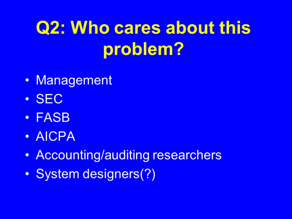Q2: Who cares about this problem? Management SEC FASB AICPA Accounting/auditing researchers System designers(?)