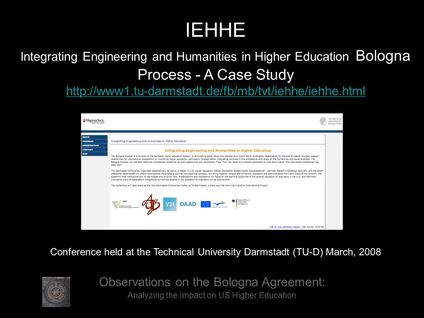 Observations on the Bologna Agreement: Analyzing the Impact on US Higher Education IEHHE Integrating Engineering and Humanities in Higher Education Bologna Process - A Case Study http://www1.tu-darmstadt.de/fb/mb/tvt/iehhe/iehhe.html Conference held at the Technical University Darmstadt (TU-D) March, 2008