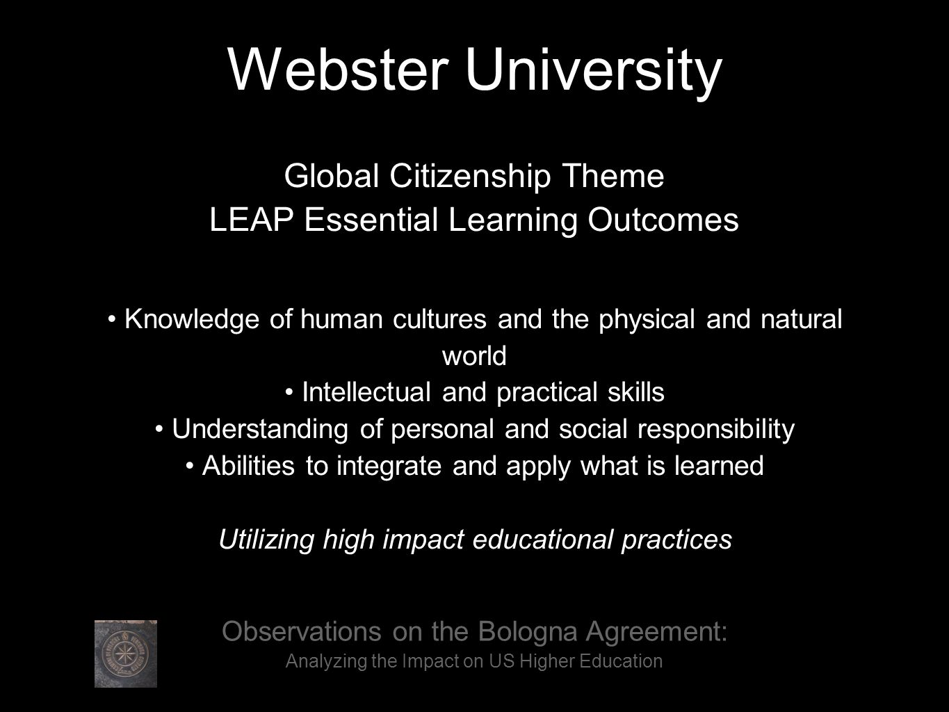 Webster University Global Citizenship Theme LEAP Essential Learning Outcomes Knowledge of human cultures and the physical and natural world Intellectual and practical skills Understanding of personal and social responsibility Abilities to integrate and apply what is learned Utilizing high impact educational practices Observations on the Bologna Agreement: Analyzing the Impact on US Higher Education