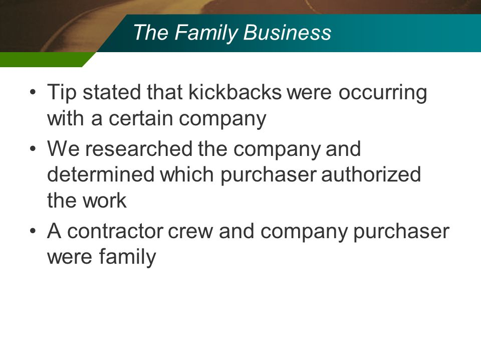 The Family Business Tip stated that kickbacks were occurring with a certain company We researched the company and determined which purchaser authorize