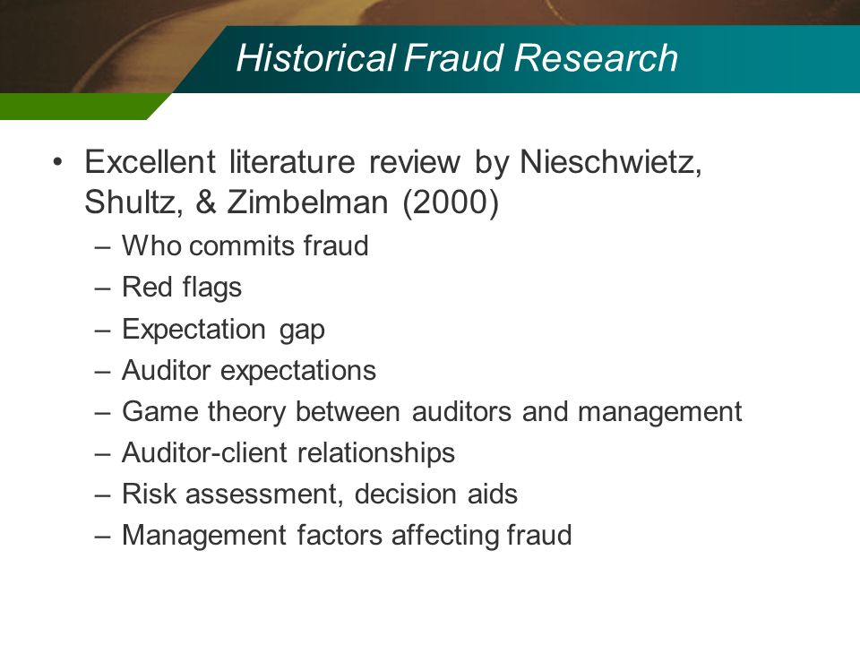 Historical Fraud Research Excellent literature review by Nieschwietz, Shultz, & Zimbelman (2000) –Who commits fraud –Red flags –Expectation gap –Audit