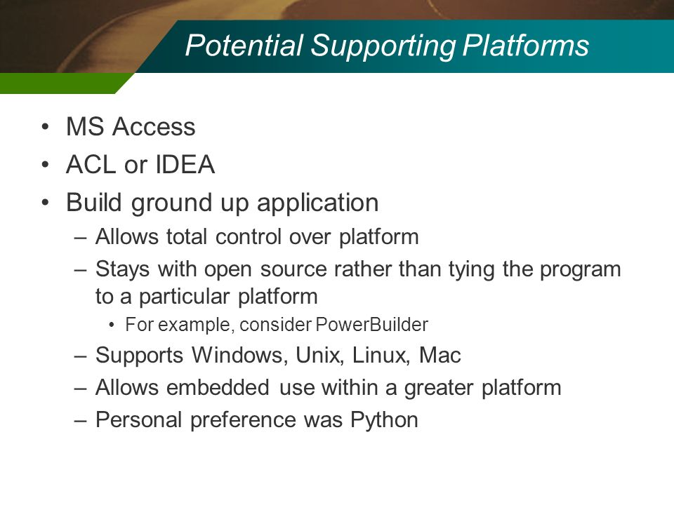 Potential Supporting Platforms MS Access ACL or IDEA Build ground up application –Allows total control over platform –Stays with open source rather th