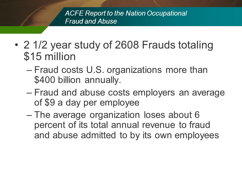 ACFE Report to the Nation Occupational Fraud and Abuse 2 1/2 year study of 2608 Frauds totaling $15 million –Fraud costs U.S. organizations more than