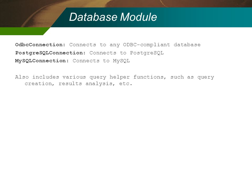 Database Module OdbcConnection: Connects to any ODBC-compliant database PostgreSQLConnection: Connects to PostgreSQL MySQLConnection: Connects to MySQ