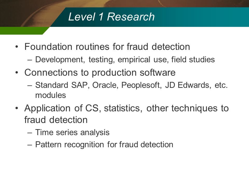 Level 1 Research Foundation routines for fraud detection –Development, testing, empirical use, field studies Connections to production software –Stand