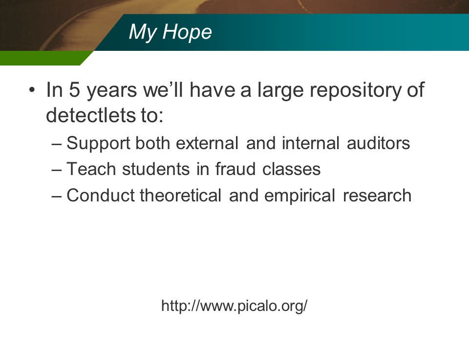 My Hope In 5 years well have a large repository of detectlets to: –Support both external and internal auditors –Teach students in fraud classes –Condu
