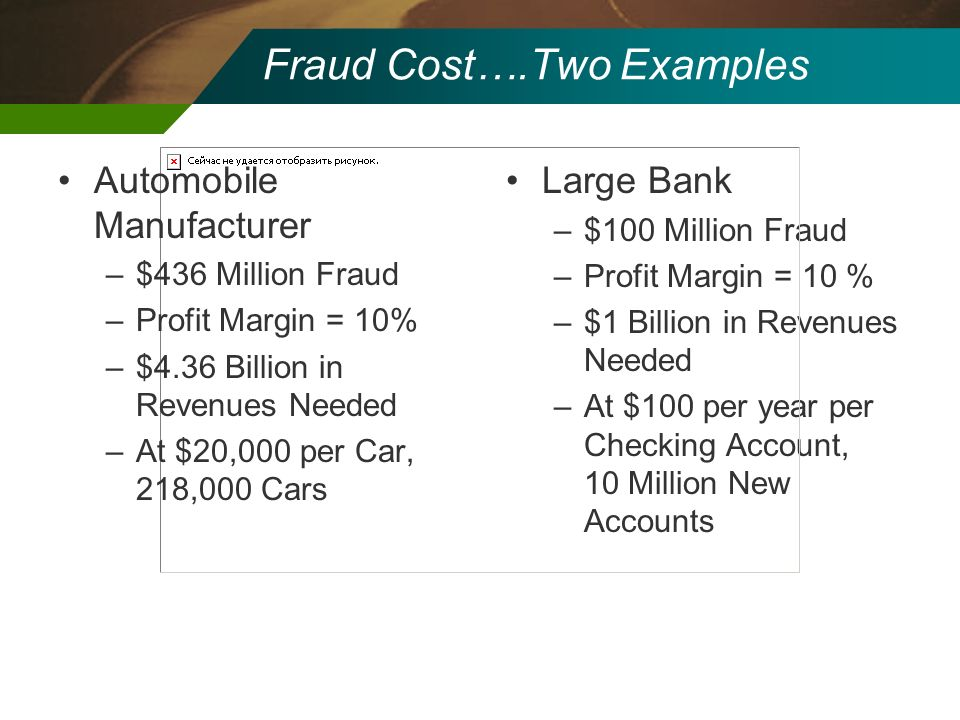 Large Bank –$100 Million Fraud –Profit Margin = 10 % –$1 Billion in Revenues Needed –At $100 per year per Checking Account, 10 Million New Accounts Fr