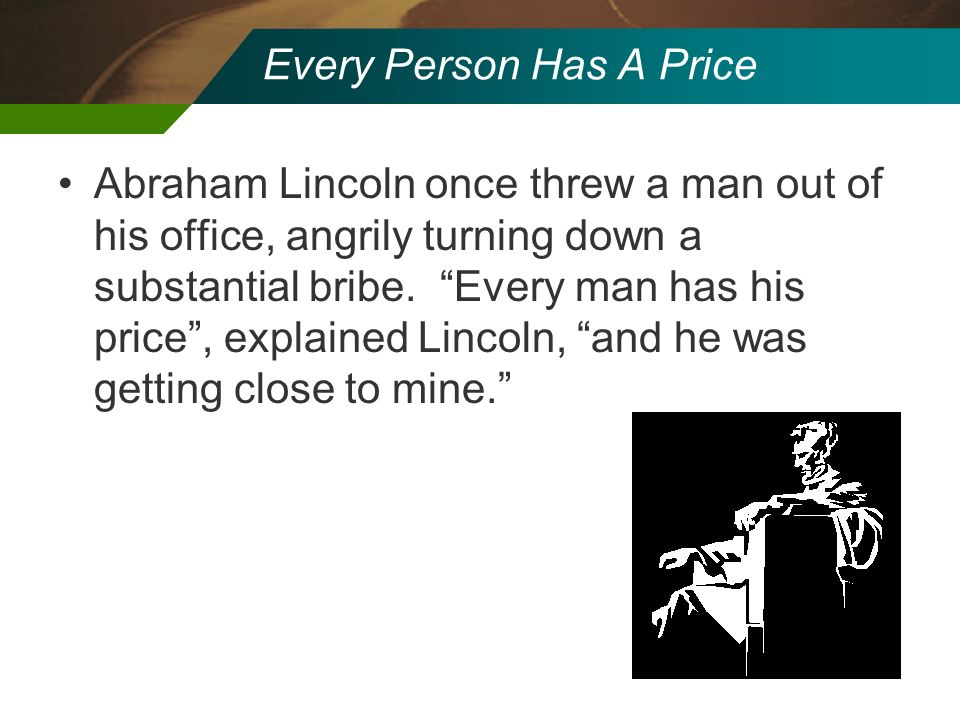 Every Person Has A Price Abraham Lincoln once threw a man out of his office, angrily turning down a substantial bribe. Every man has his price, explai