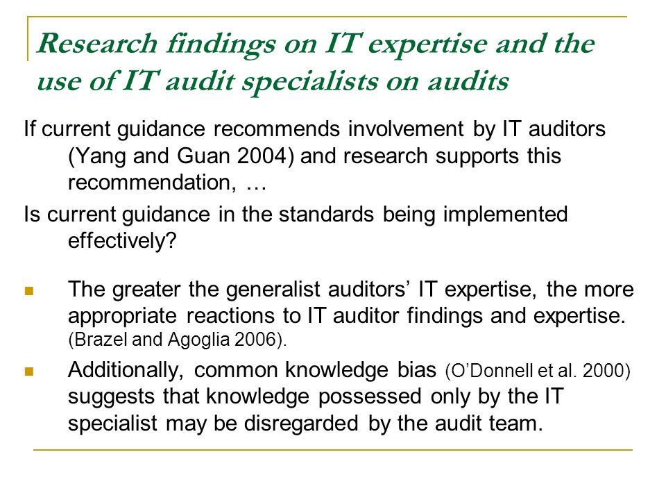 Research findings on IT expertise and the use of IT audit specialists on audits If current guidance recommends involvement by IT auditors (Yang and Guan 2004) and research supports this recommendation, … Is current guidance in the standards being implemented effectively.