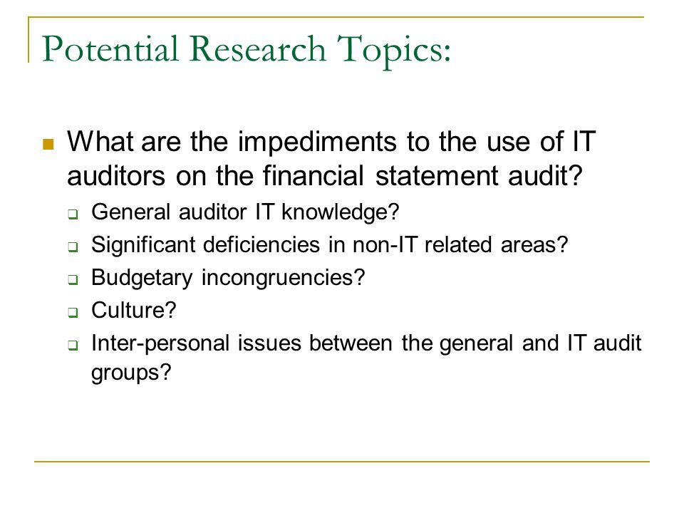Potential Research Topics: What are the impediments to the use of IT auditors on the financial statement audit.
