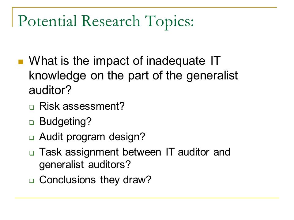 Potential Research Topics: What is the impact of inadequate IT knowledge on the part of the generalist auditor.
