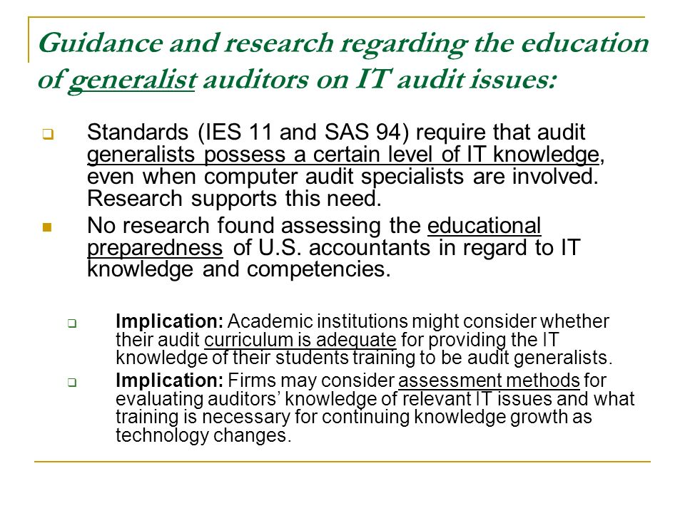 Guidance and research regarding the education of generalist auditors on IT audit issues: Standards (IES 11 and SAS 94) require that audit generalists possess a certain level of IT knowledge, even when computer audit specialists are involved.