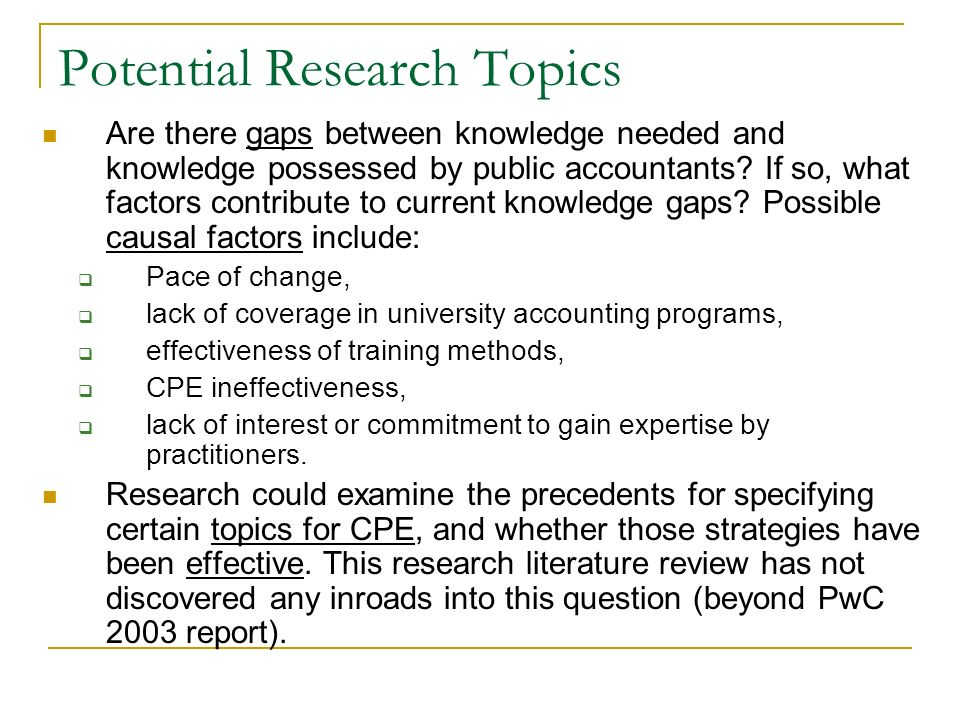 Potential Research Topics Are there gaps between knowledge needed and knowledge possessed by public accountants.